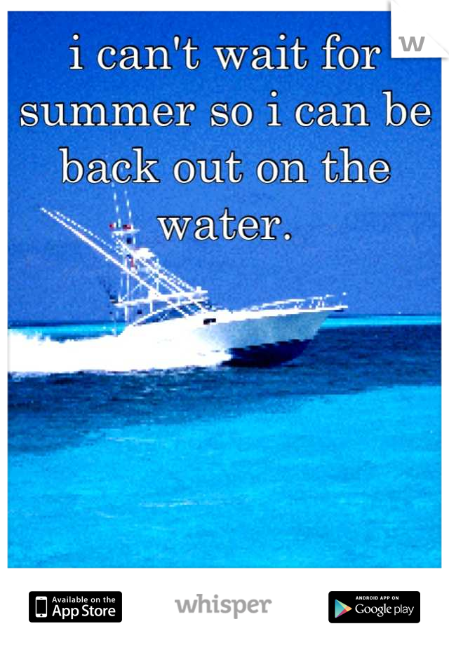 i can't wait for summer so i can be back out on the water.