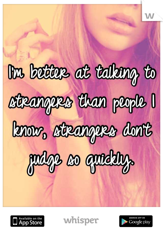 I'm better at talking to strangers than people I know, strangers don't judge so quickly.