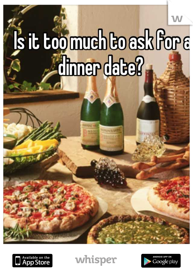 Is it too much to ask for a dinner date?