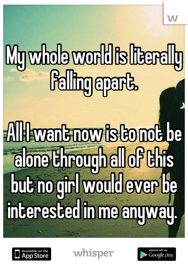 My whole world is literally falling apart.   All I want now is to not be alone through all of this but no girl would ever be interested in me anyway.