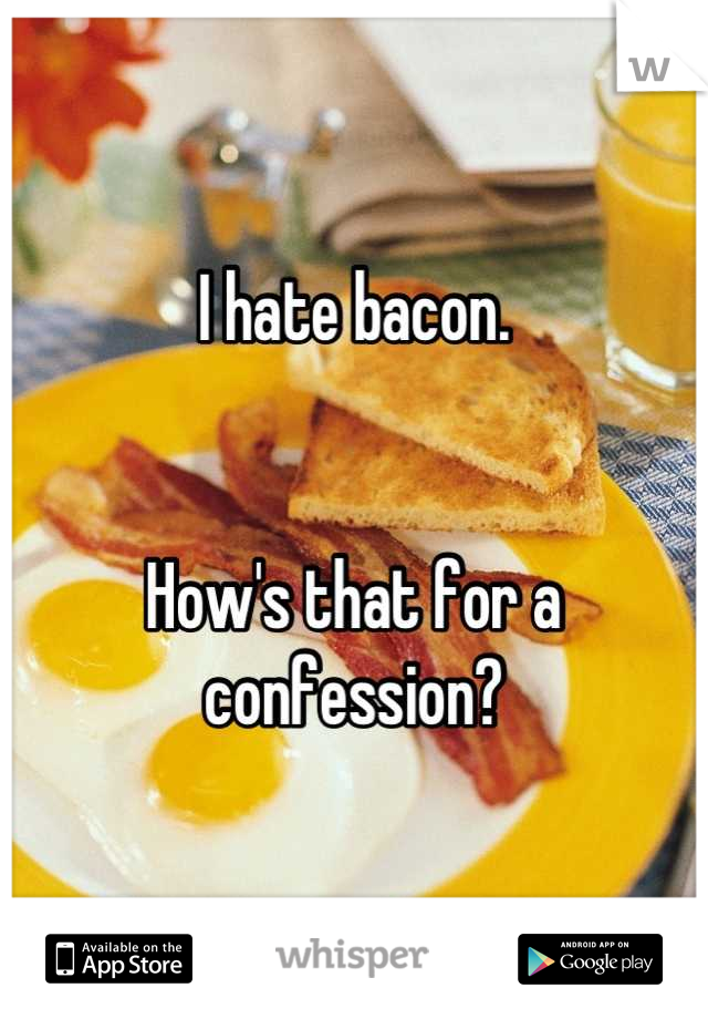 I hate bacon.   How's that for a confession?