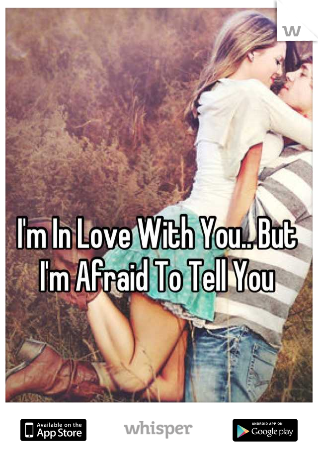 I'm In Love With You.. But I'm Afraid To Tell You