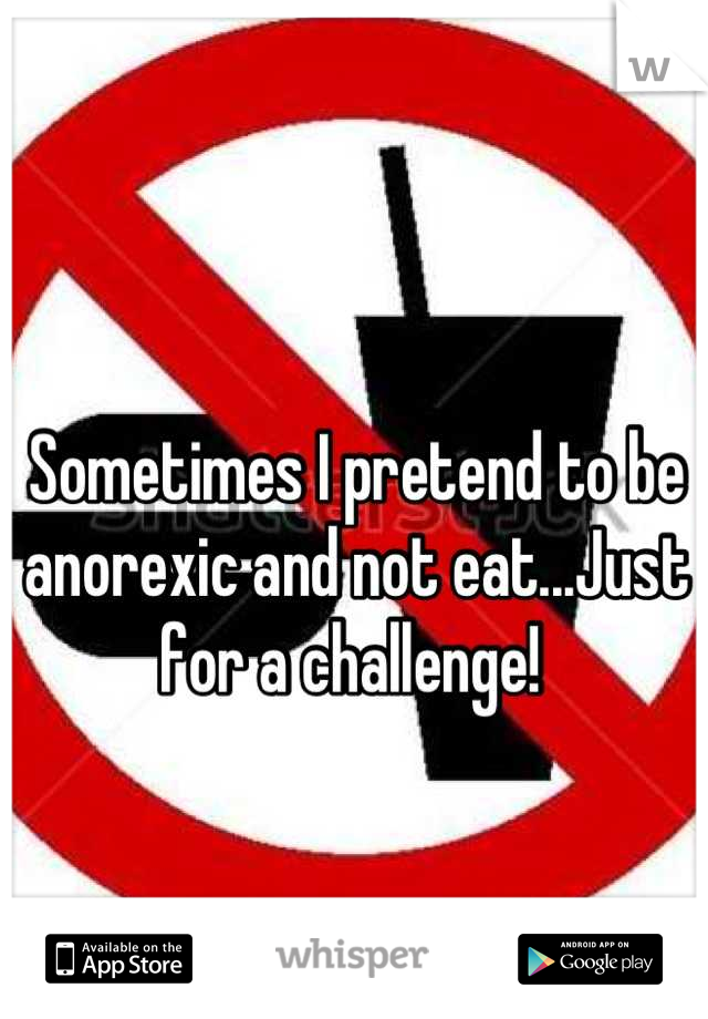 Sometimes I pretend to be anorexic and not eat...Just for a challenge!