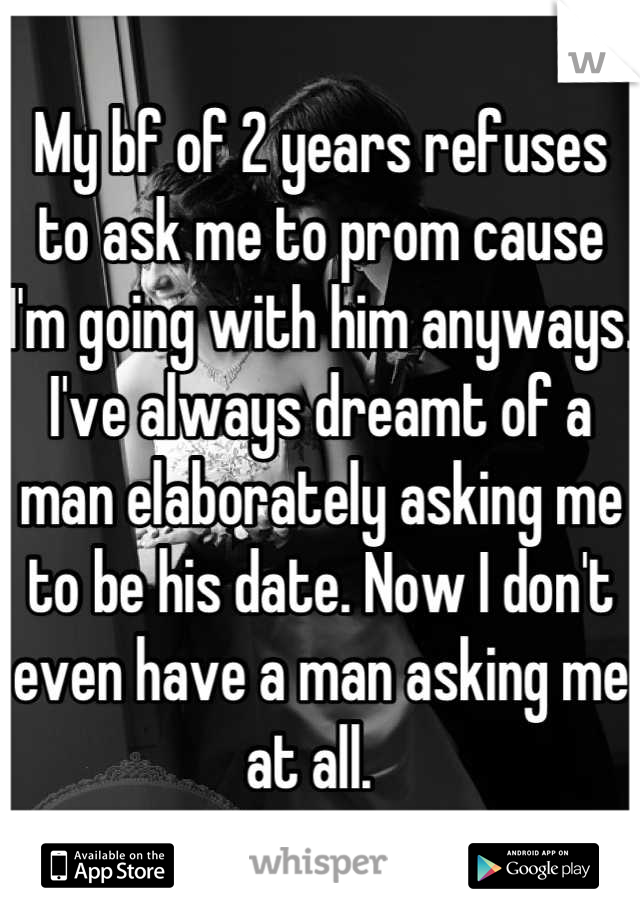 My bf of 2 years refuses to ask me to prom cause I'm going with him anyways. I've always dreamt of a man elaborately asking me to be his date. Now I don't even have a man asking me at all.