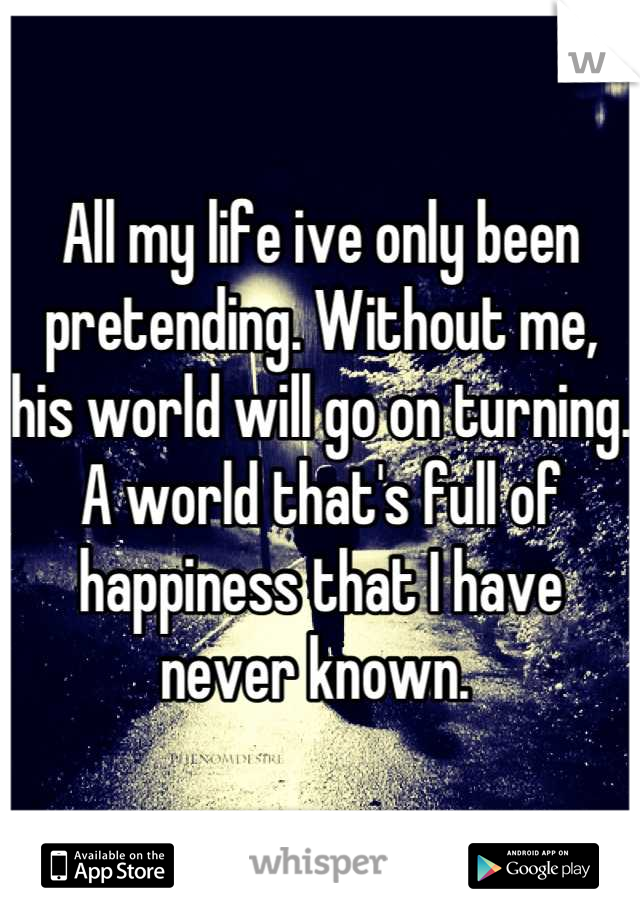 All my life ive only been pretending. Without me, his world will go on turning. A world that's full of happiness that I have never known.
