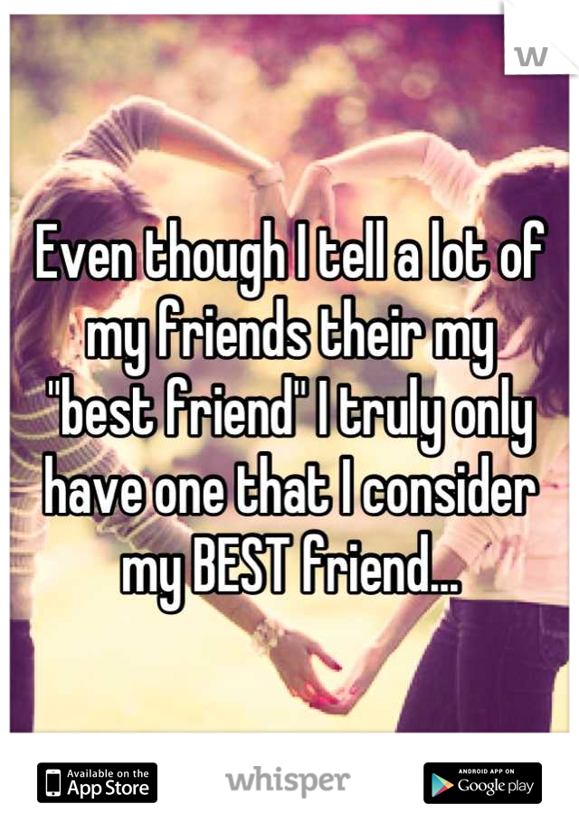 "Even though I tell a lot of my friends their my     ""best friend"" I truly only have one that I consider my BEST friend..."