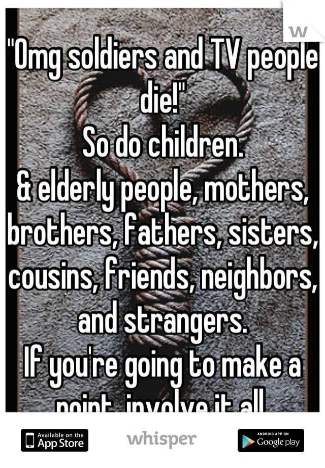 """""""Omg soldiers and TV people die!""""  So do children.  & elderly people, mothers, brothers, fathers, sisters, cousins, friends, neighbors, and strangers.  If you're going to make a point, involve it all."""
