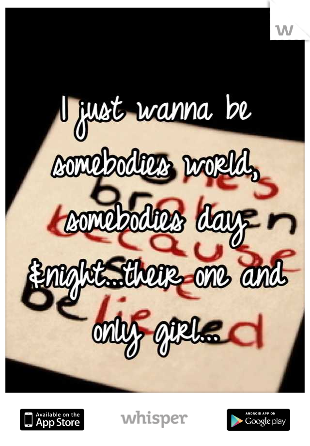 I just wanna be somebodies world, somebodies day &night...their one and only girl...