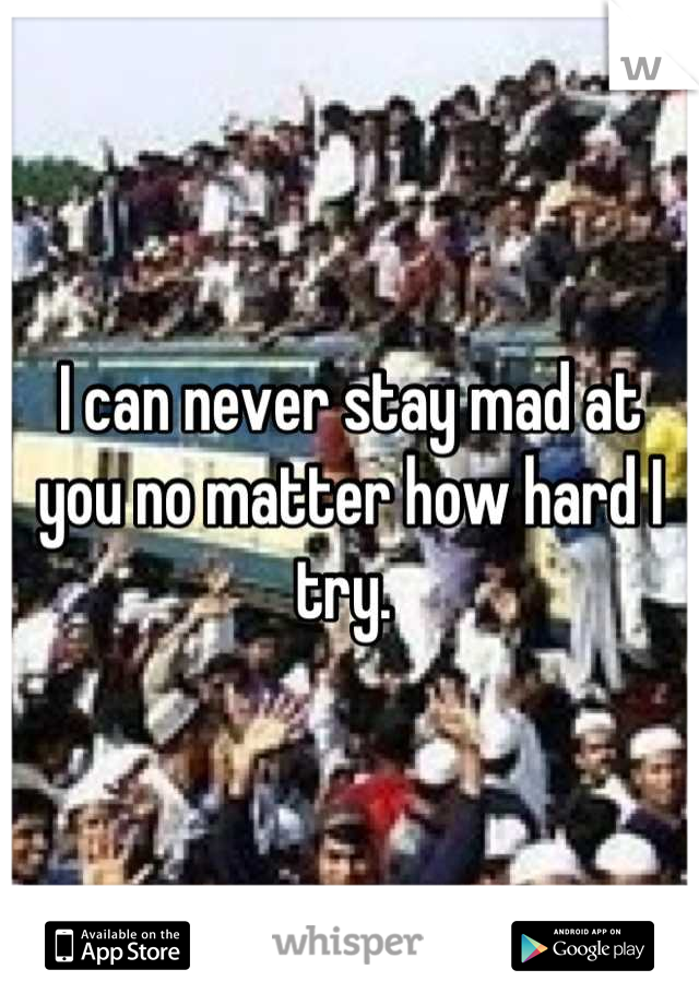 I can never stay mad at you no matter how hard I try.