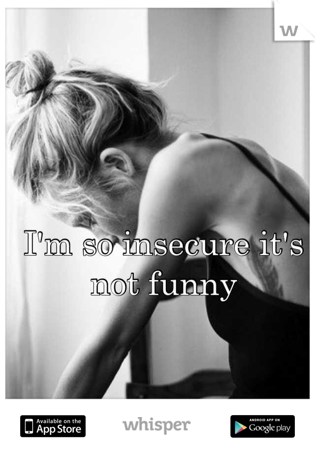 I'm so insecure it's not funny
