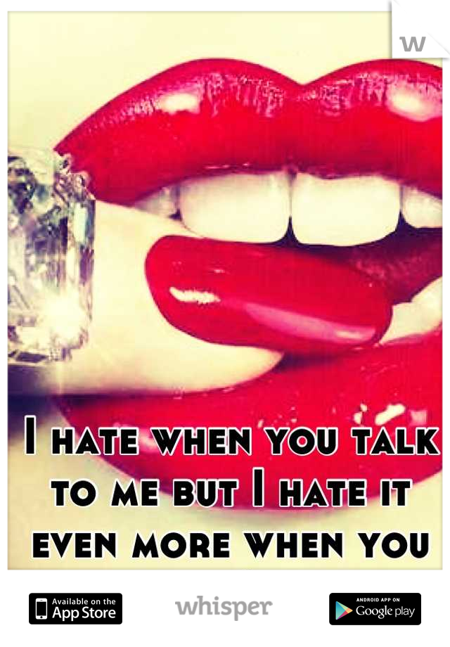 I hate when you talk to me but I hate it even more when you don't.
