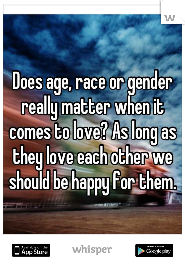 Does age, race or gender really matter when it comes to love? As long as they love each other we should be happy for them.