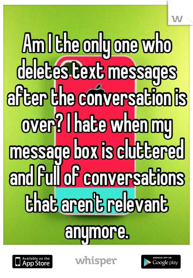 Am I the only one who deletes text messages after the conversation is over? I hate when my message box is cluttered and full of conversations that aren't relevant anymore.