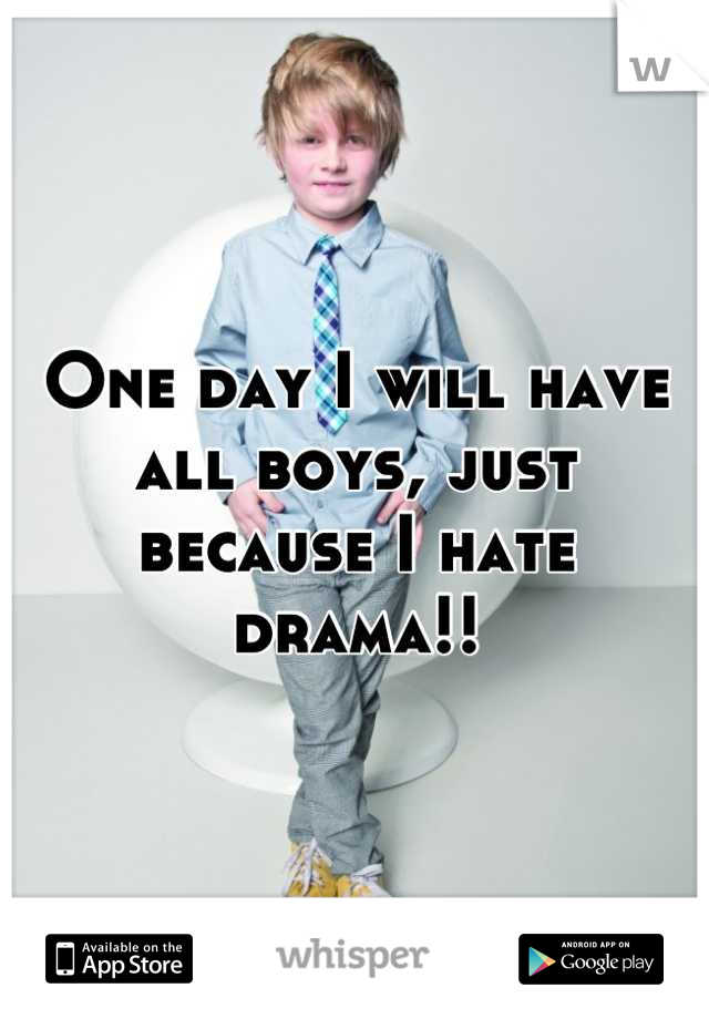 One day I will have all boys, just because I hate drama!!