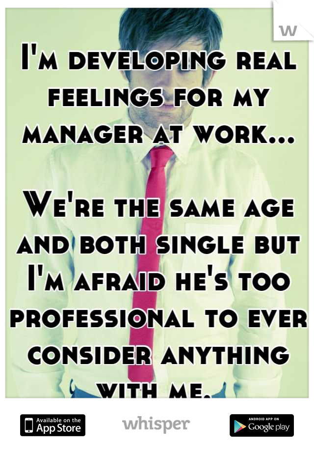 I'm developing real feelings for my manager at work...    We're the same age and both single but I'm afraid he's too professional to ever consider anything with me.