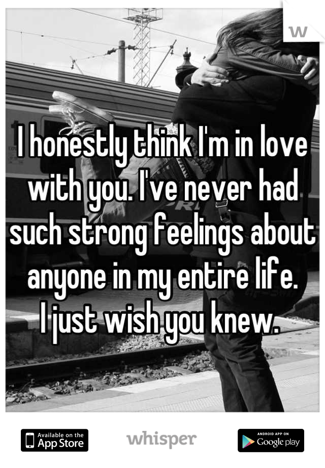 I honestly think I'm in love with you. I've never had such strong feelings about anyone in my entire life.  I just wish you knew.