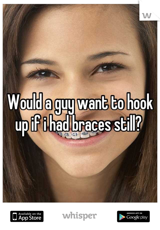 Would a guy want to hook up if i had braces still?