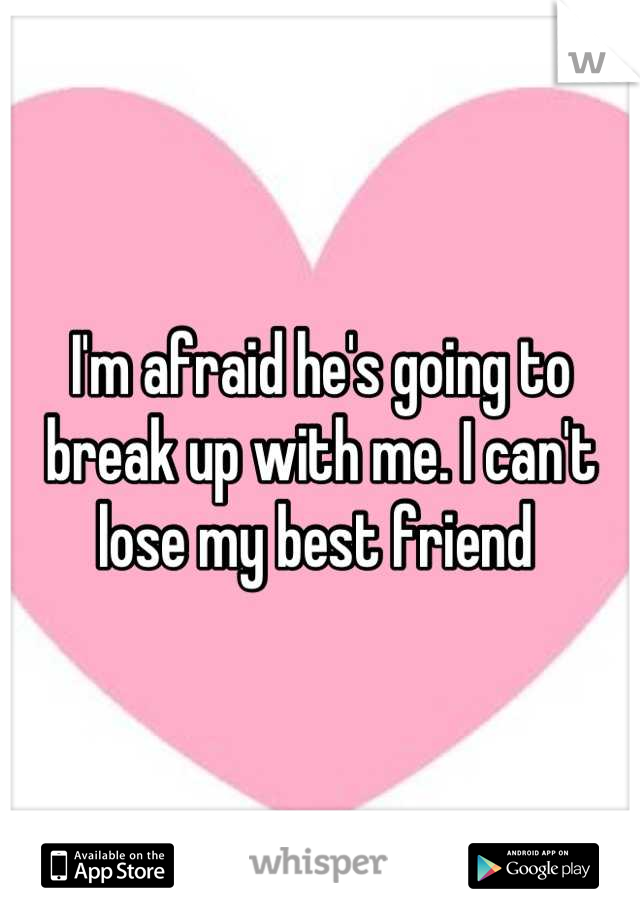 I'm afraid he's going to break up with me. I can't lose my best friend