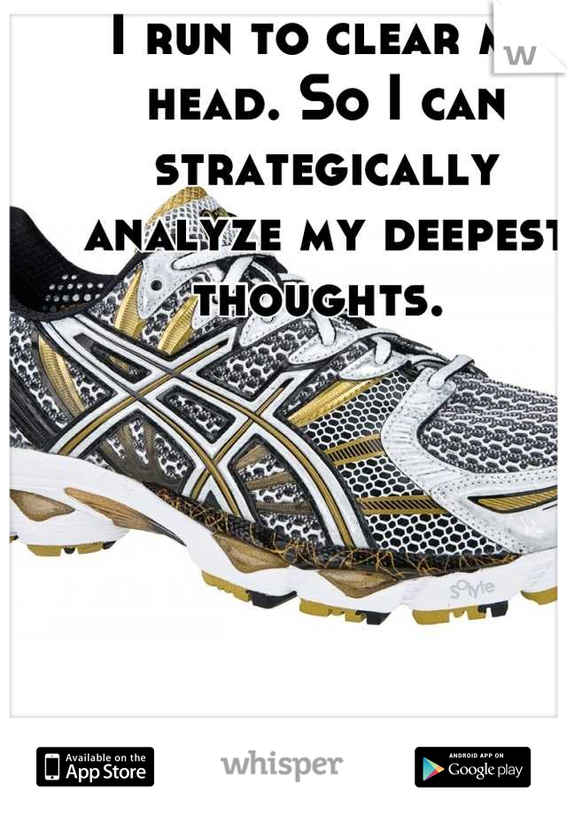 I run to clear my head. So I can strategically analyze my deepest thoughts.