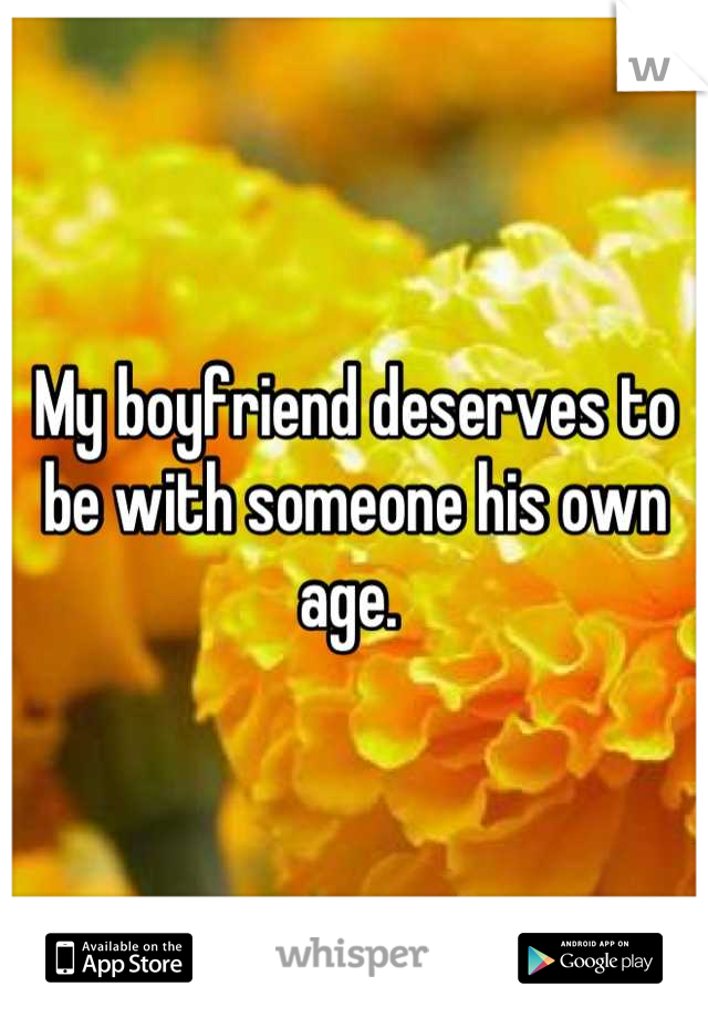 My boyfriend deserves to be with someone his own age.