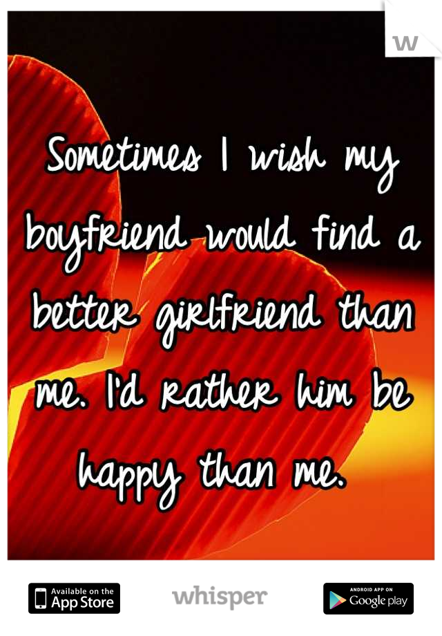 Sometimes I wish my boyfriend would find a better girlfriend than me. I'd rather him be happy than me.