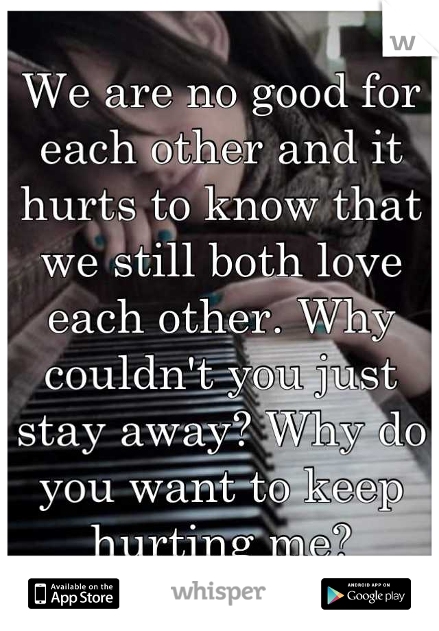 We are no good for each other and it hurts to know that we still both love each other. Why couldn't you just stay away? Why do you want to keep hurting me?