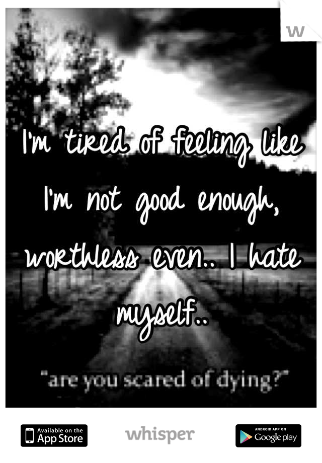 I'm tired of feeling like I'm not good enough, worthless even.. I hate myself..