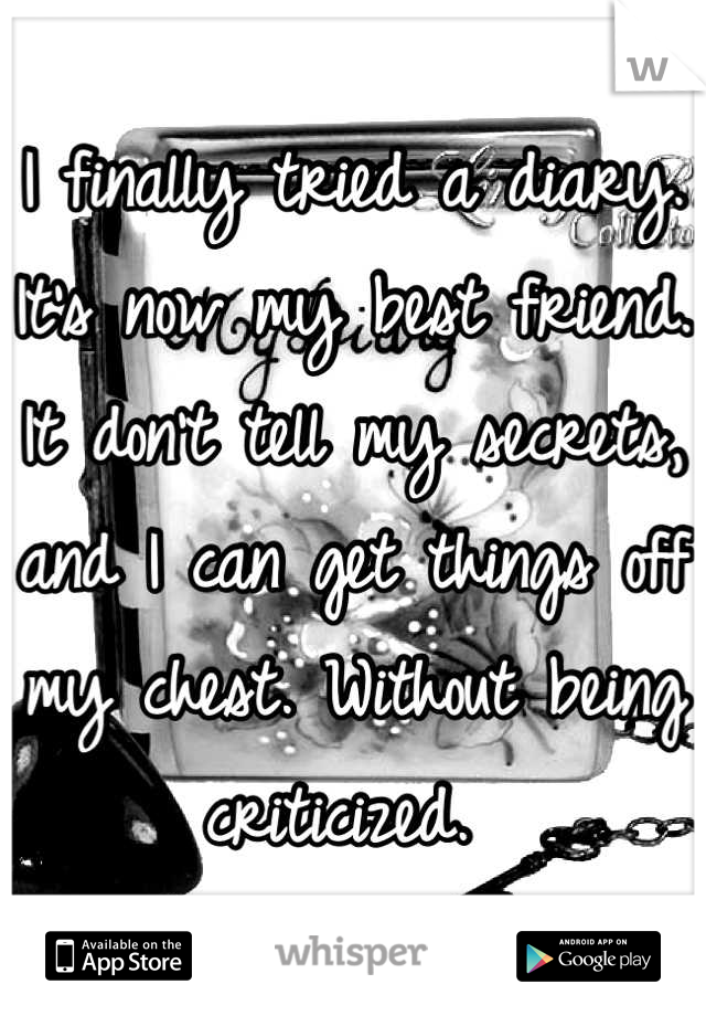 I finally tried a diary. It's now my best friend. It don't tell my secrets, and I can get things off my chest. Without being criticized.