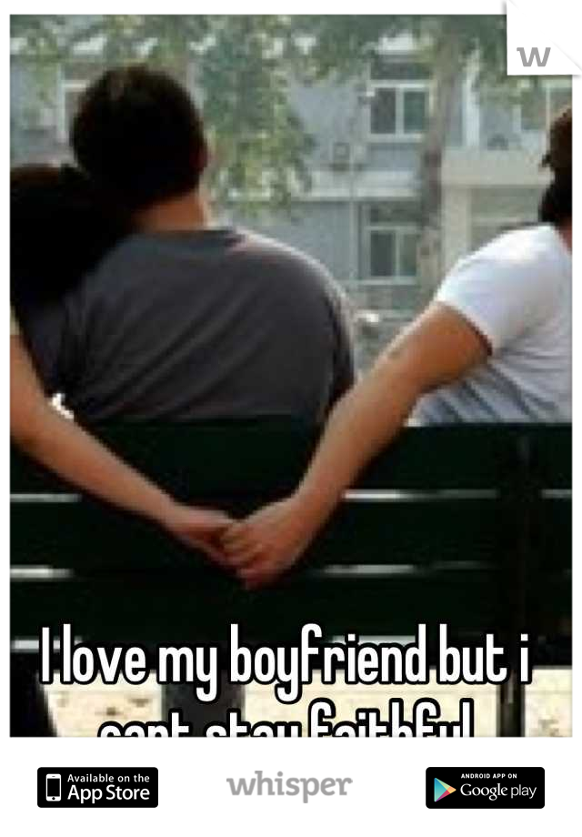 I love my boyfriend but i cant stay faithful