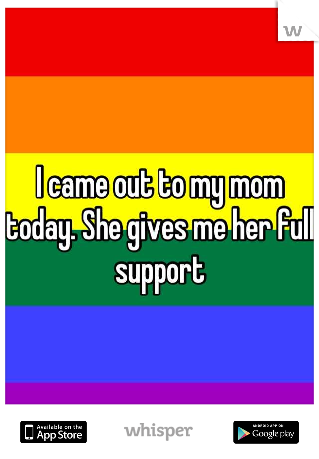 I came out to my mom today. She gives me her full support