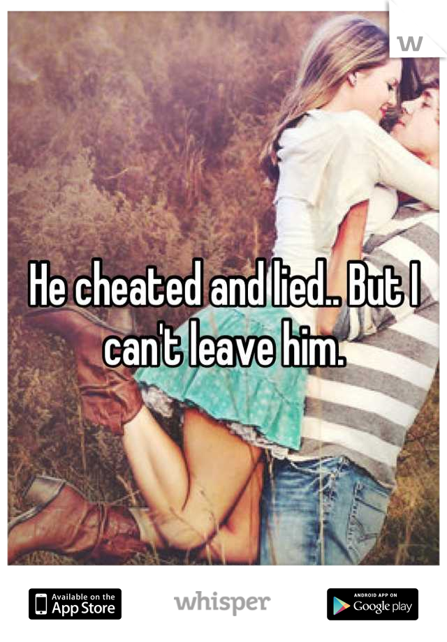 He cheated and lied.. But I can't leave him.