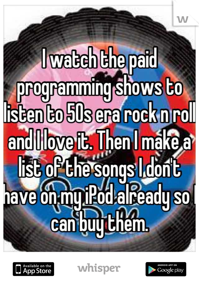 I watch the paid programming shows to listen to 50s era rock n roll and I love it. Then I make a list of the songs I don't have on my iPod already so I can buy them.