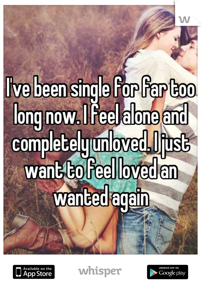 I've been single for far too long now. I feel alone and completely unloved. I just want to feel loved an wanted again