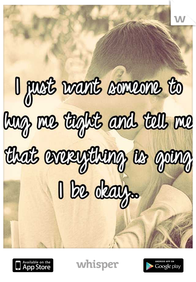 I just want someone to hug me tight and tell me that everything is going I be okay..