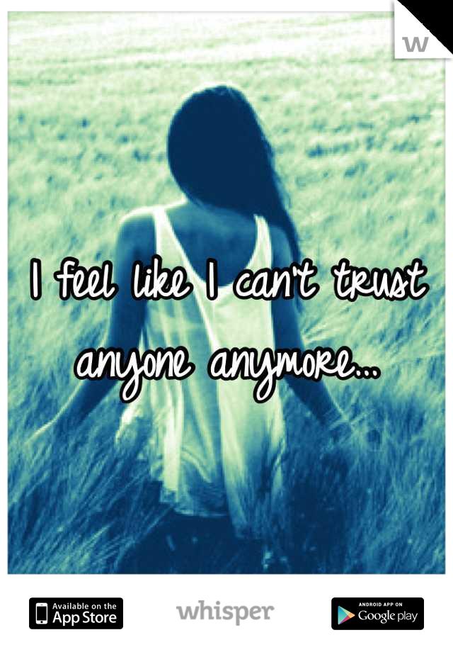 I feel like I can't trust anyone anymore…