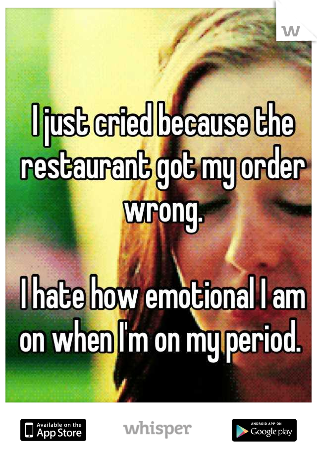 I just cried because the restaurant got my order wrong.   I hate how emotional I am on when I'm on my period.
