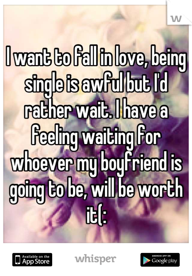 I want to fall in love, being single is awful but I'd rather wait. I have a feeling waiting for whoever my boyfriend is going to be, will be worth it(: