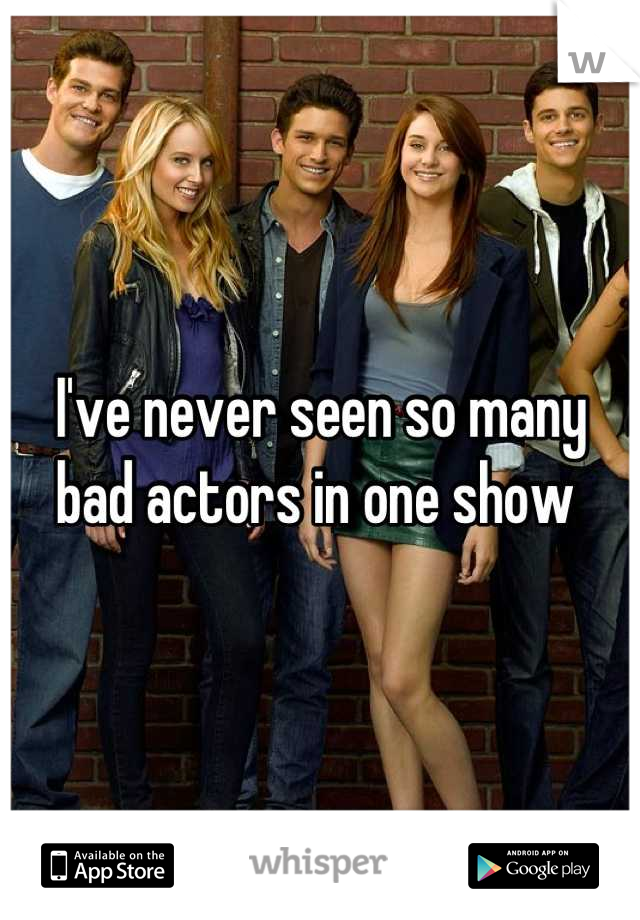 I've never seen so many bad actors in one show