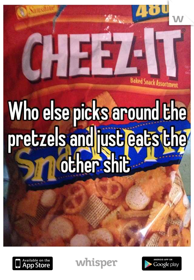 Who else picks around the pretzels and just eats the other shit