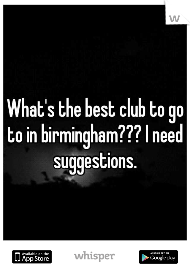 What's the best club to go to in birmingham??? I need suggestions.