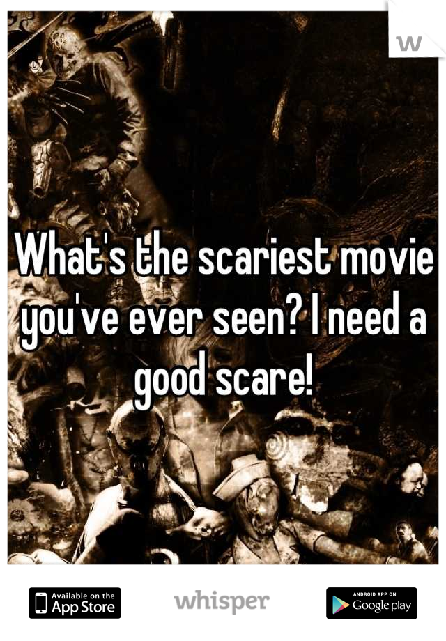 What's the scariest movie you've ever seen? I need a good scare!