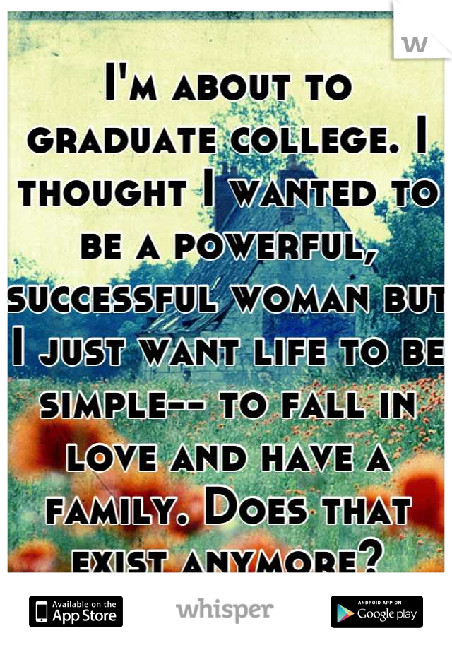 I'm about to graduate college. I thought I wanted to be a powerful, successful woman but I just want life to be simple-- to fall in love and have a family. Does that exist anymore?