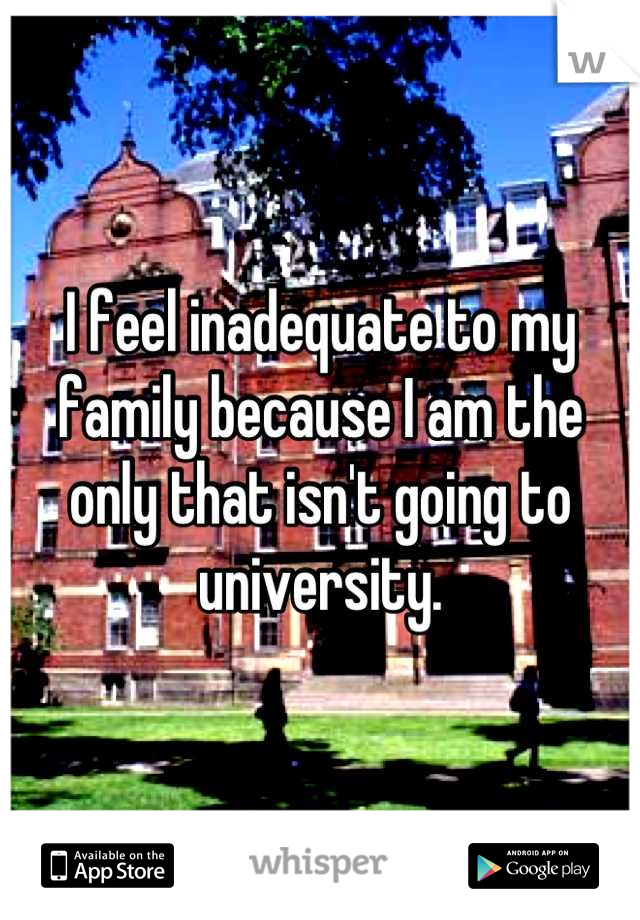 I feel inadequate to my family because I am the only that isn't going to university.