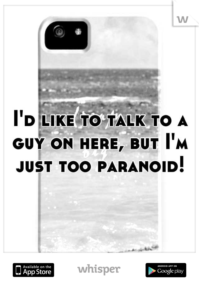 I'd like to talk to a guy on here, but I'm just too paranoid!