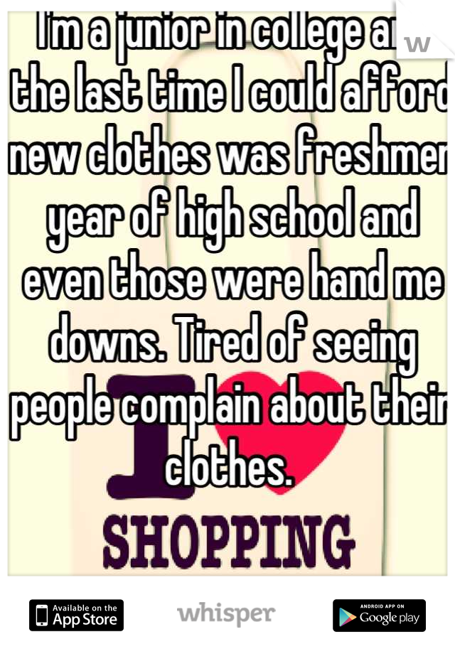 I'm a junior in college and the last time I could afford new clothes was freshmen year of high school and even those were hand me downs. Tired of seeing people complain about their clothes.