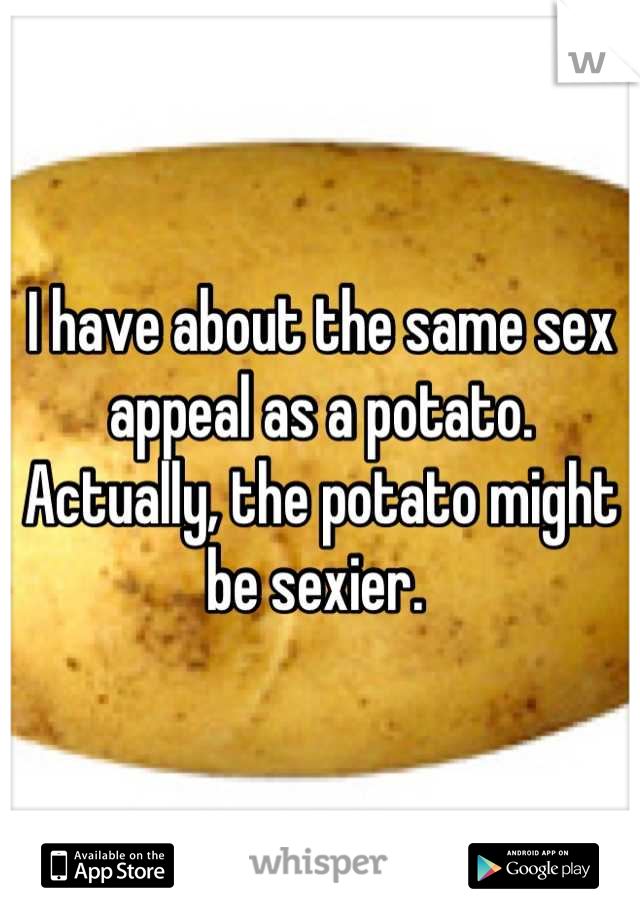 I have about the same sex appeal as a potato. Actually, the potato might be sexier.
