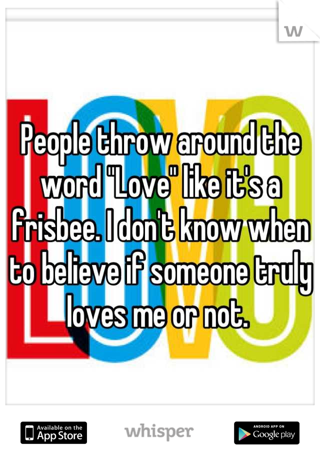 """People throw around the word """"Love"""" like it's a frisbee. I don't know when to believe if someone truly loves me or not."""