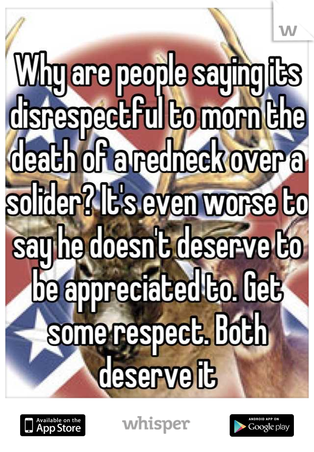 Why are people saying its disrespectful to morn the death of a redneck over a solider? It's even worse to say he doesn't deserve to be appreciated to. Get some respect. Both deserve it