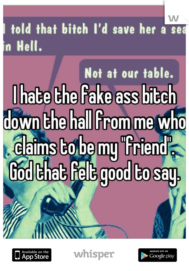 """I hate the fake ass bitch down the hall from me who claims to be my """"friend"""". God that felt good to say."""