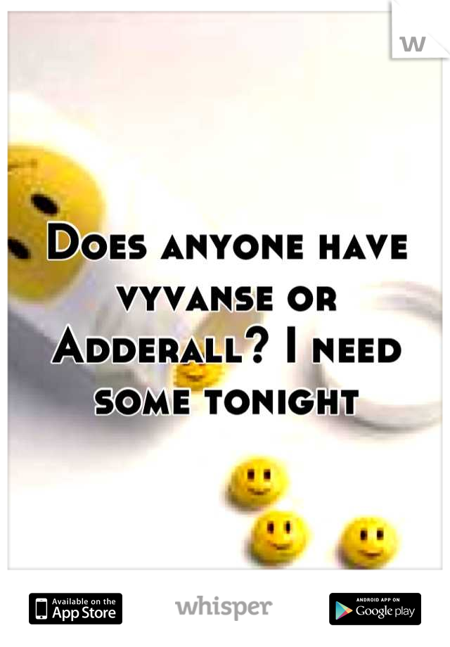 Does anyone have vyvanse or Adderall? I need some tonight